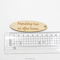 Friendship has no office hours keychains made of wood