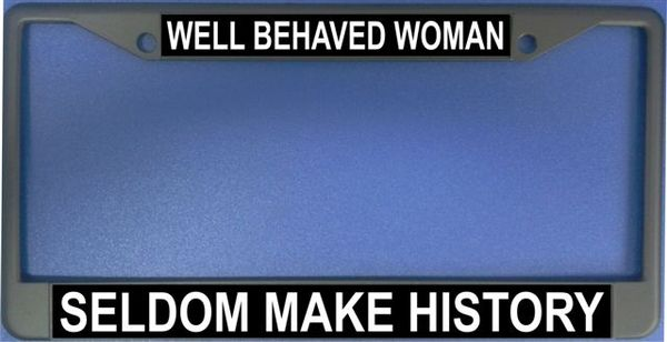 Well Behaved Women Seldom Make History Photo License Frame-Quantity Discounts Given-click on picture to view
