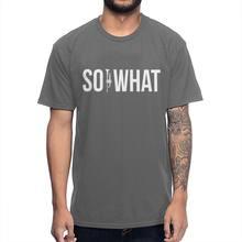 SO WHAT For MIles Davis Fans футболка, Мужская качественная хлопковая футболка, новый дизайн, футболки High Street(China)