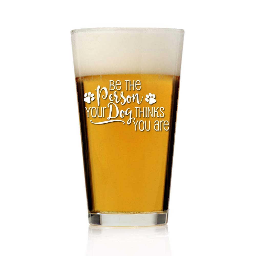 Be The Person Your Dog Thinks You Are Pint Beer Glass 16oz - Engraved Pint Beer Glass Gift - 4 Pcs Per set