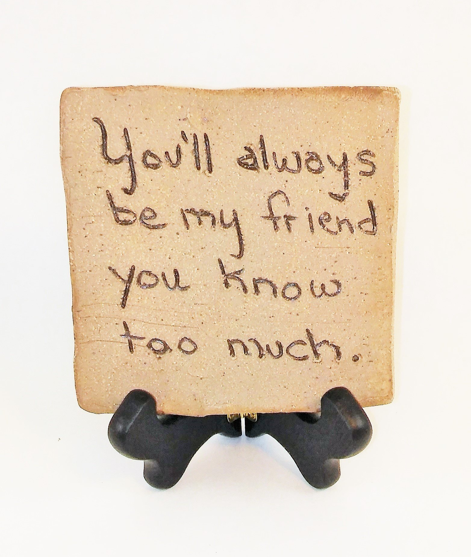 "Aunt Chris' Pottery - Desk Top - Rustic Clay Sign - With Unique Biblical Words Or Quotes ""You'll always be my friend you know too much."" - Sits On Wood Easel"