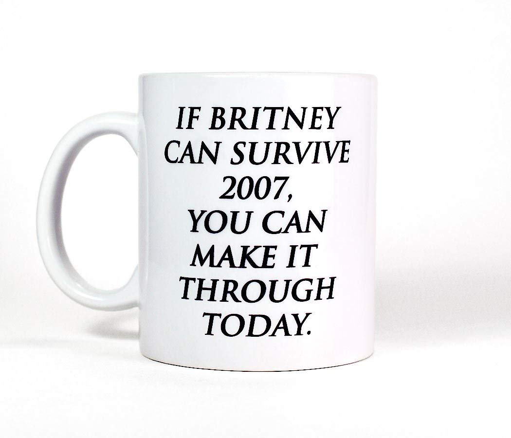 e730b5118eb Get Quotations · Most Toasty If Britney Can Survive 2007 You Can Make It  Through Today Funny Motivational Quote